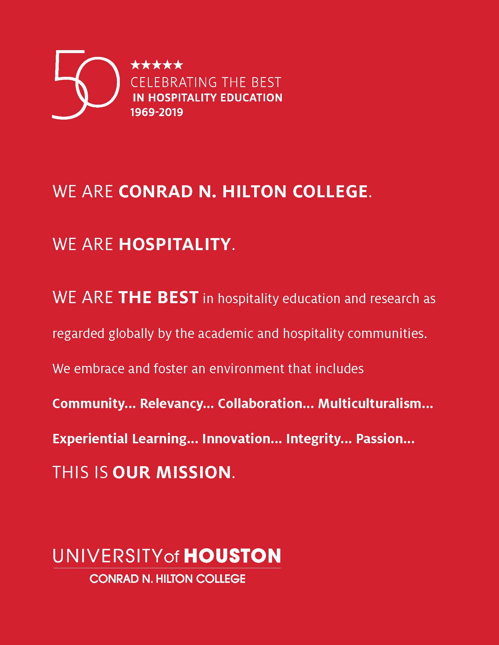 WE ARE CONRAD N. HILTON COLLEGE. WE ARE HOSPITALITY. WE ARE THE BEST in hospitality education and research as regarded globally by the academic and hospitality communities. We embrace and foster an environment that includes Community... Relevancy... Collaboration... Multiculturalism... Experiential Learning... Innovation... Integrity... Passion... THIS IS OUR MISSION.